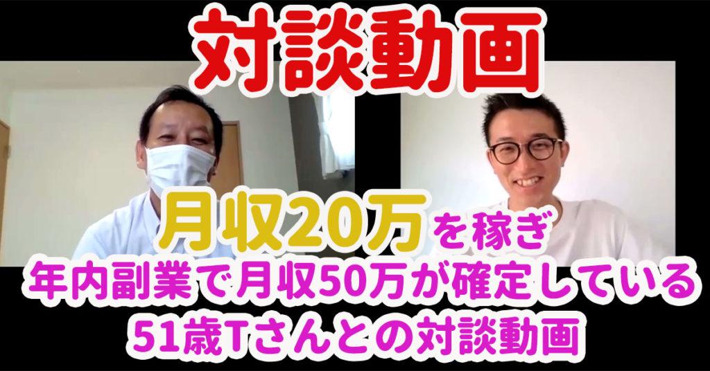 【対談動画】月収20万円を副業で稼ぎ、年内副業月収50万円を目指す51歳Tさんとの対談動画